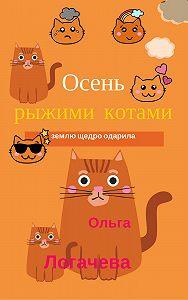 Ольга Логачева -Осень рыжими котами землю щедро одарила