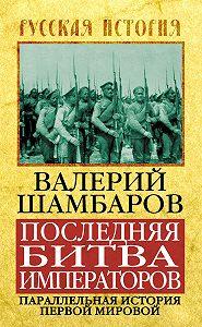 Валерий Шамбаров -Последняя битва императоров. Параллельная история Первой мировой