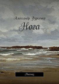 Александр Фурсенко -Нога. Рассказ