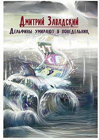 Дмитрий Завадский -Дельфины умирают в понедельник