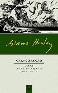 Олдос Хаксли -Остров. Обезьяна и сущность. Гений и богиня (сборник)
