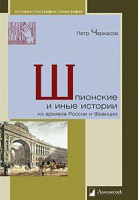 Петр Черкасов - Шпионские и иные истории из архивов России и Франции