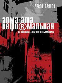 Арсен Баянов - Алма-Ата неформальная (за фасадом азиатского коммунизма)