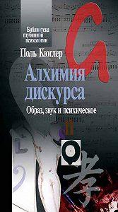 Поль Кюглер - Алхимия дискурса. Образ, звук и психическое