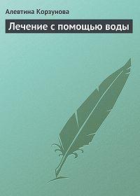 Алевтина Корзунова - Лечение с помощью воды