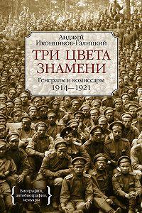 Анджей Иконников-Галицкий -Три цвета знамени. Генералы и комиссары. 1914–1921