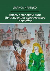 Лариса Крутько - Кровь смолоком, или Приключения королевского гвардейца