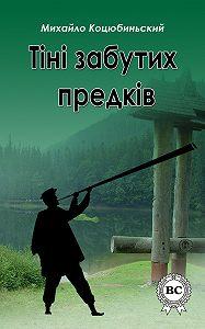 Михайло Коцюбинський - Тіні забутих предків