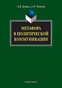 Анатолий Прокопьевич Чудинов, Эдуард Владимирович Будаев - Метафора в политической коммуникации