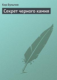 Кир Булычев - Секрет черного камня