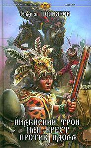 Андрей Посняков -Индейский трон, или Крест против идола