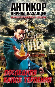Кирилл Казанцев - Последняя капля терпения