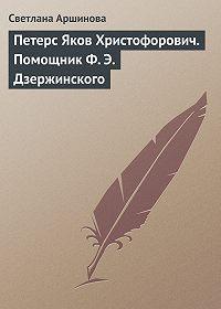 Светлана Аршинова -Петерс Яков Христофорович. Помощник Ф. Э. Дзержинского