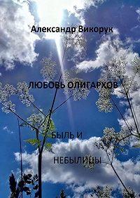 Александр Викорук -Любовь олигархов. Быль и небылицы