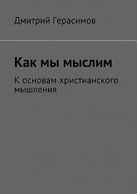 Дмитрий Герасимов - Как мы мыслим. К основам христианского мышления