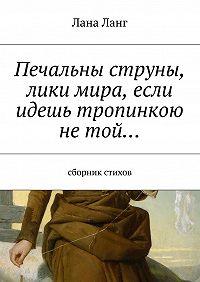 Лана Ланг -Печальны струны, лики мира, если идешь тропинкою нетой… Сборник стихов