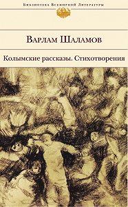 Варлам Шаламов - Колымские рассказы. Стихотворения (сборник)