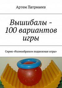 Артем Патрикеев -Вышибалы – 100 вариантов игры. Серия «Разнообразим подвижные игры»