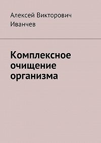 Алексей Иванчев - Комплексное очищение организма