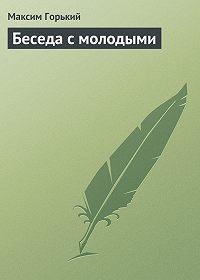 Максим Горький - Беседа с молодыми