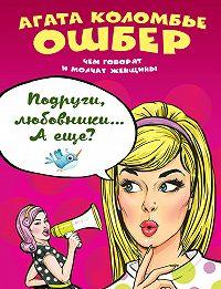 Агата Коломбье Ошбер -Подруги, любовники… А еще?