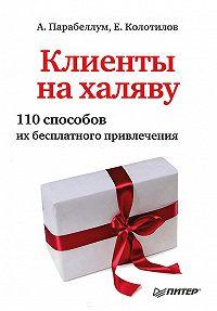 Андрей Парабеллум -Клиенты на халяву. 110 способов их бесплатного привлечения