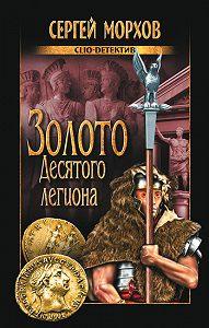 Сергей Александрович Морхов - Золото Десятого легиона