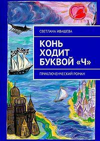 Светлана Ивашева -Конь ходит буквой «Ч». Приключенческий роман