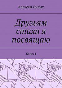 Алексей Михайлович Сизых -Друзьям стихи я посвящаю. Книга4