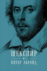 Питер Акройд -Шекспир. Биография