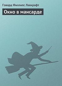 Говард Лавкрафт - Окно в мансарде