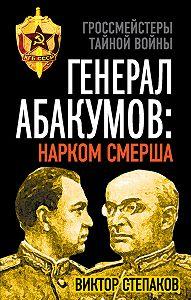 Виктор Степаков - Генерал Абакумов: Нарком СМЕРШа