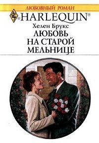 Хелен Брукс - Любовь на старой мельнице
