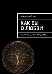 Максим Мейстер -Какбы о любви. Собрание сочинений, том 16