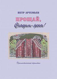Петр Артемьев -Прощай, Сладим-река! Драматический триптих