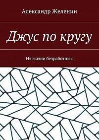 Александр Желенин -Джус по кругу. Изжизни безработных