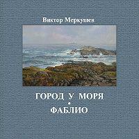 Виктор Меркушев - Город у моря. Фаблио (сборник)