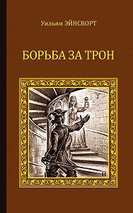 Уильям Гаррисон Эйнсворт - Борьба за трон (сборник)