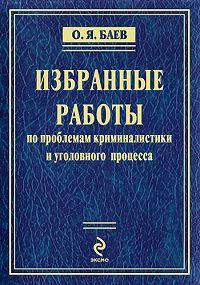 Олег Яковлевич Баев - Избранные работы по проблемам криминалистики и уголовного процесса (сборник)