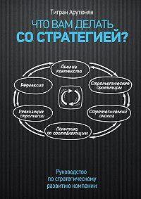 Тигран Арутюнян -Что вам делать со стратегией? Руководство по стратегическому развитию компании