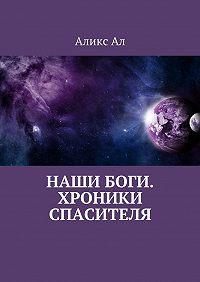Аликс Ал -Наши боги. Хроники Спасителя