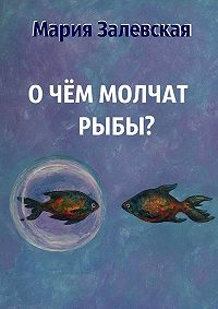 Мария Залевская -О чём молчат рыбы?