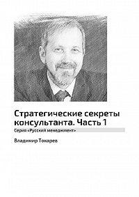 Владимир Токарев -Стратегические секреты консультанта. Часть1. Серия «Русский менеджмент»