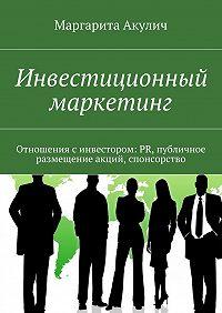 Маргарита Акулич -Инвестиционный маркетинг. Отношения синвестором: PR, публичное размещение акций, спонсорство