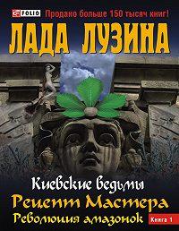 Лада Лузина -Рецепт Мастера. Революция амазонок. Книга 1
