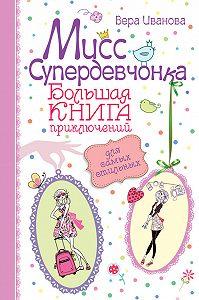 Вера Иванова -Мисс Супердевчонка. Большая книга приключений для самых стильных (сборник)