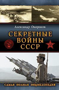 Александр Окороков -Секретные войны СССР: Самая полная энциклопедия