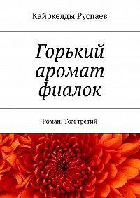 Кайркелды Руспаев -Горький аромат фиалок. Роман. Том третий