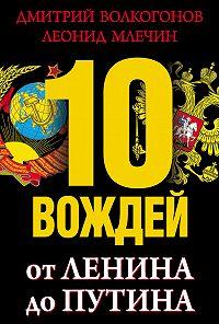 Леонид Млечин, Дмитрий Волкогонов - 10 вождей. От Ленина до Путина