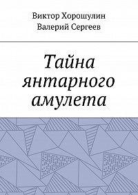 Валерий Васильевич Сергеев -Тайна янтарного амулета